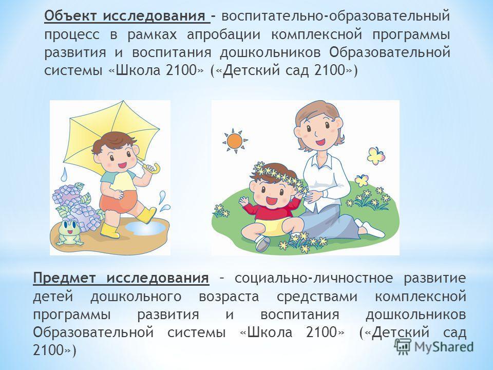 Объект исследования - воспитательно-образовательный процесс в рамках апробации комплексной программы развития и воспитания дошкольников Образовательной системы «Школа 2100» («Детский сад 2100») Предмет исследования – социально-личностное развитие дет