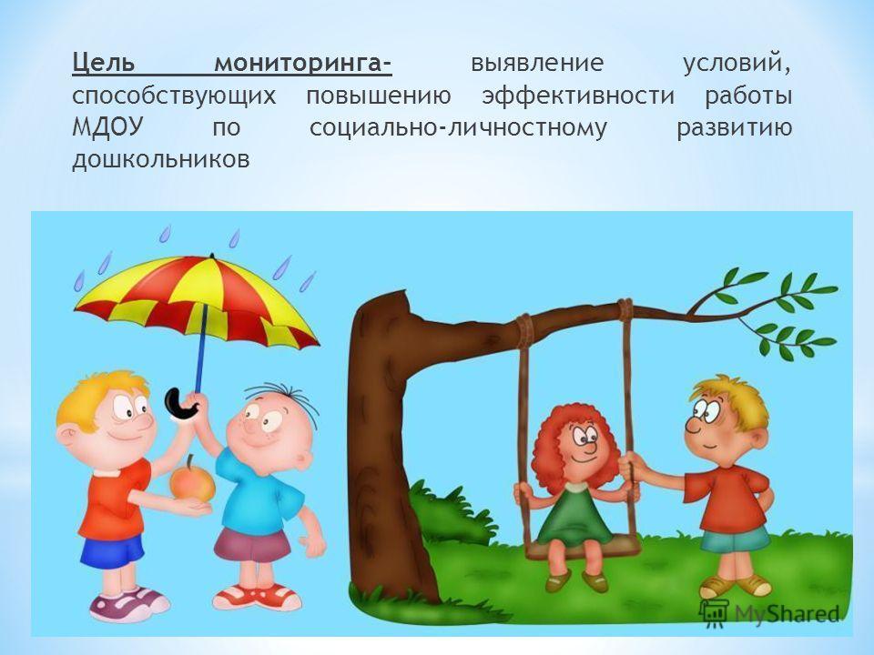 Цель мониторинга- выявление условий, способствующих повышению эффективности работы МДОУ по социально-личностному развитию дошкольников
