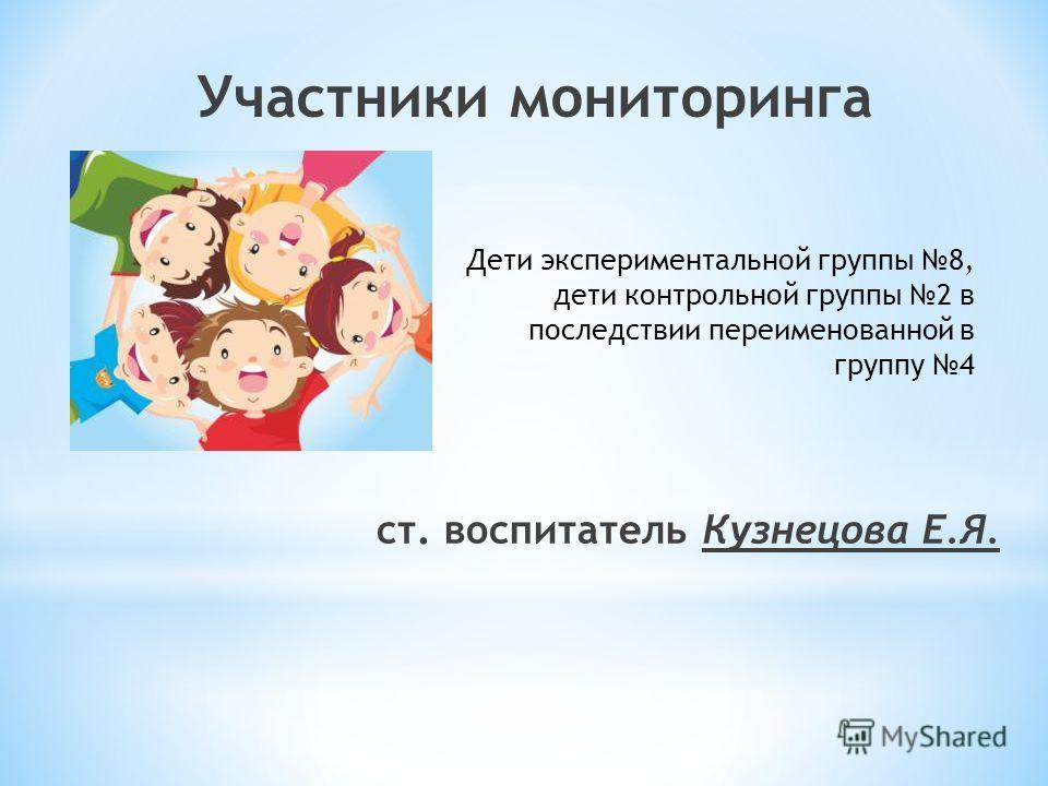 Участники мониторинга ст. воспитатель Кузнецова Е.Я. Дети экспериментальной группы 8, дети контрольной группы 2 в последствии переименованной в группу 4