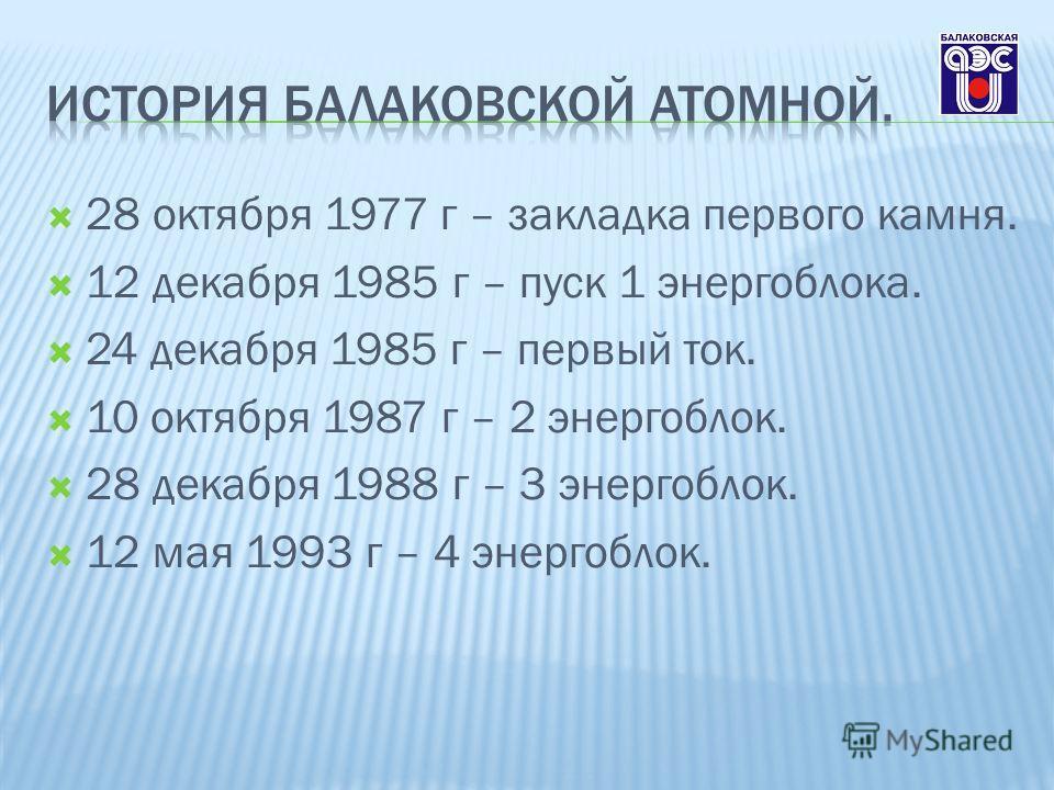 28 октября 1977 г – закладка первого камня. 12 декабря 1985 г – пуск 1 энергоблока. 24 декабря 1985 г – первый ток. 10 октября 1987 г – 2 энергоблок. 28 декабря 1988 г – 3 энергоблок. 12 мая 1993 г – 4 энергоблок.