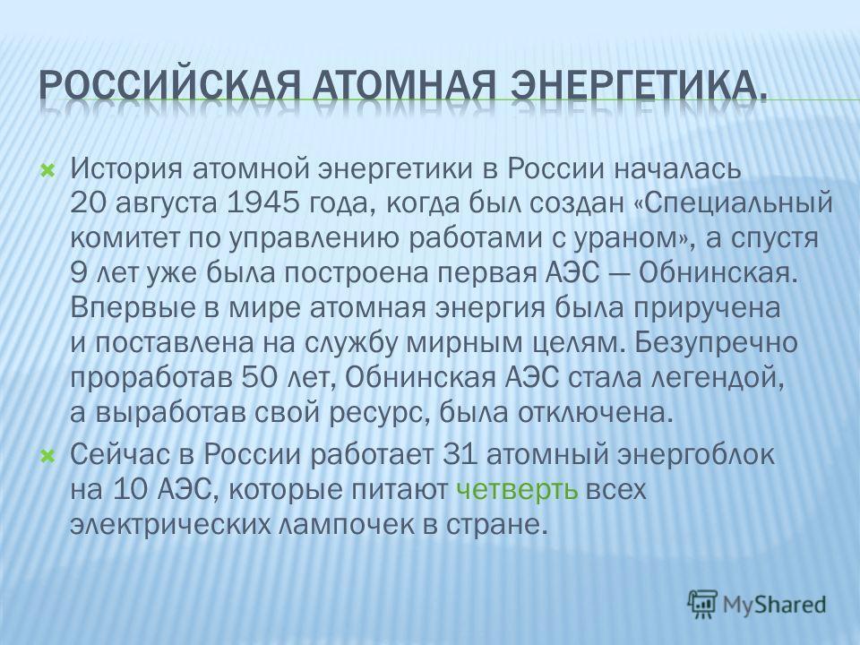 История атомной энергетики в России началась 20 августа 1945 года, когда был создан «Специальный комитет по управлению работами с ураном», а спустя 9 лет уже была построена первая АЭС Обнинская. Впервые в мире атомная энергия была приручена и поставл