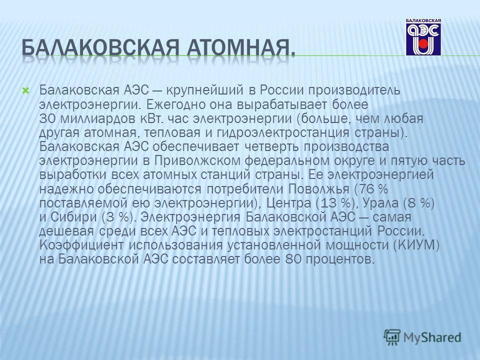 Балаковская АЭС крупнейший в России производитель электроэнергии. Ежегодно она вырабатывает более 30 миллиардов кВт. час электроэнергии (больше, чем любая другая атомная, тепловая и гидроэлектростанция страны). Балаковская АЭС обеспечивает четверть п