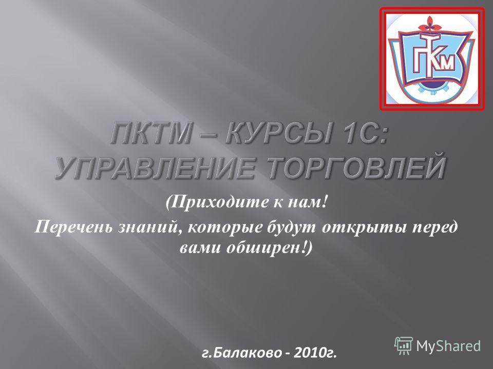 ( Приходите к нам ! Перечень знаний, которые будут открыты перед вами обширен !) г.Балаково - 2010г.