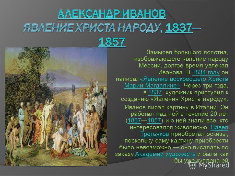 Замысел большого полотна, изображающего явление народу Мессии, долгое время увлекал Иванова. В 1834 году он написал«Явление воскресшего Христа Марии Магдалине». Через три года, в 1837, художник приступил к созданию «Явления Христа народу».1834 году«Я