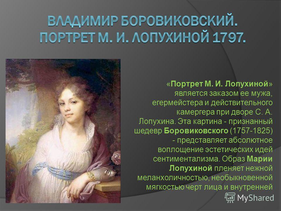 «Портрет М. И. Лопухиной» является заказом ее мужа, егермейстера и действительного камергера при дворе С. А. Лопухина. Эта картина - признанный шедевр Боровиковского (1757-1825) - представляет абсолютное воплощение эстетических идей сентиментализма.