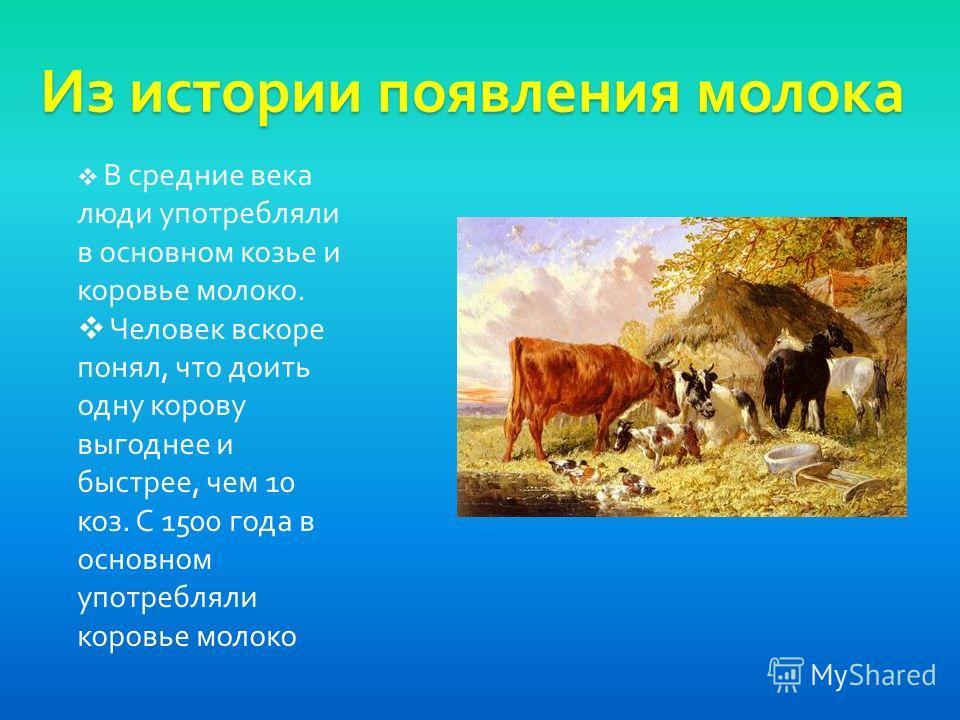 Из истории появления молока В средние века люди употребляли в основном козье и коровье молоко. Человек вскоре понял, что доить одну корову выгоднее и быстрее, чем 10 коз. С 1500 года в основном употребляли коровье молоко