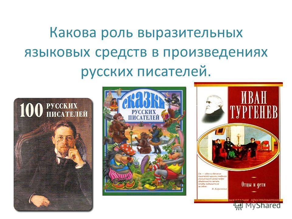 Какова роль выразительных языковых средств в произведениях русских писателей.