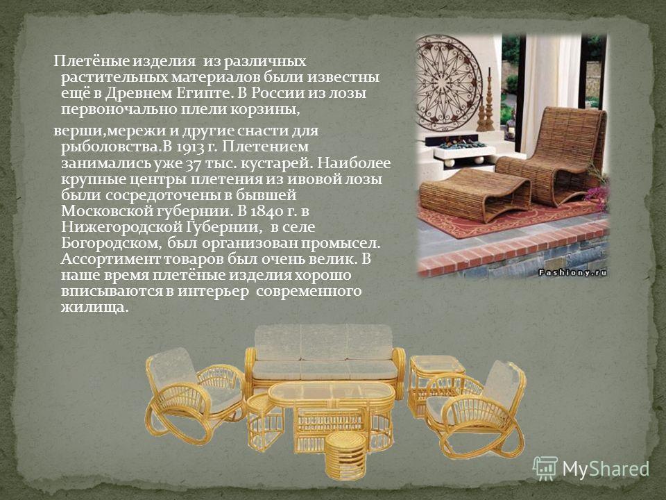 Плетёные изделия из различных растительных материалов были известны ещё в Древнем Египте. В России из лозы первоночально плели корзины, верши,мережи и другие снасти для рыболовства.В 1913 г. Плетением занимались уже 37 тыс. кустарей. Наиболее крупные