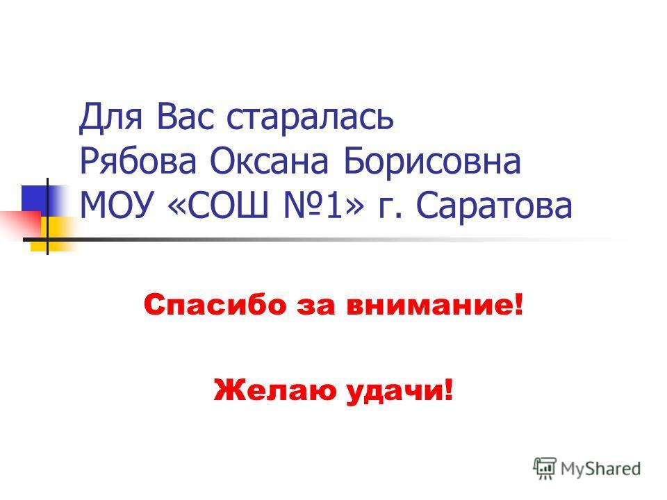 Для Вас старалась Рябова Оксана Борисовна МОУ «СОШ 1» г. Саратова Спасибо за внимание! Желаю удачи!