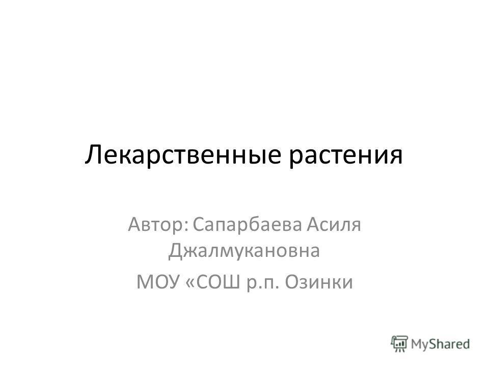 Лекарственные растения Автор: Сапарбаева Асиля Джалмукановна МОУ «СОШ р.п. Озинки