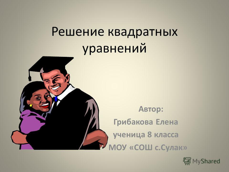 Решение квадратных уравнений Автор: Грибакова Елена ученица 8 класса МОУ «СОШ с.Сулак»