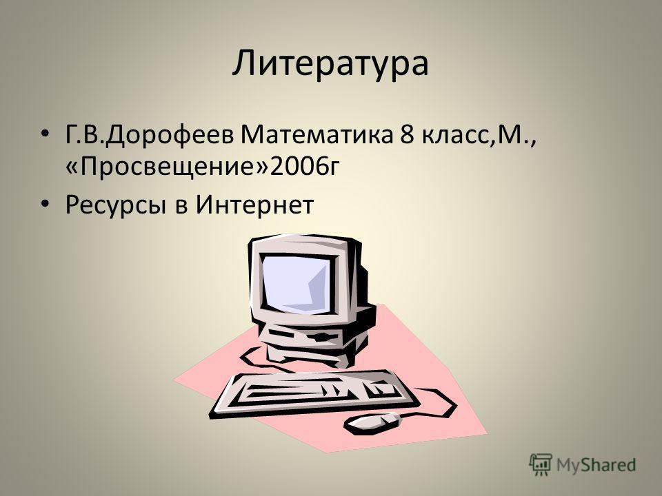 Литература Г.В.Дорофеев Математика 8 класс,М., «Просвещение»2006г Ресурсы в Интернет
