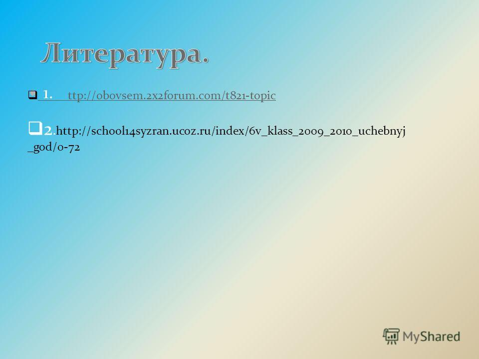 1. ttp://obovsem.2x2forum.com/t821-topic ttp://obovsem.2x2forum.com/t821-topic 2.http://school14syzran.ucoz.ru/index/6v_klass_2009_2010_uchebnyj _god/0-72