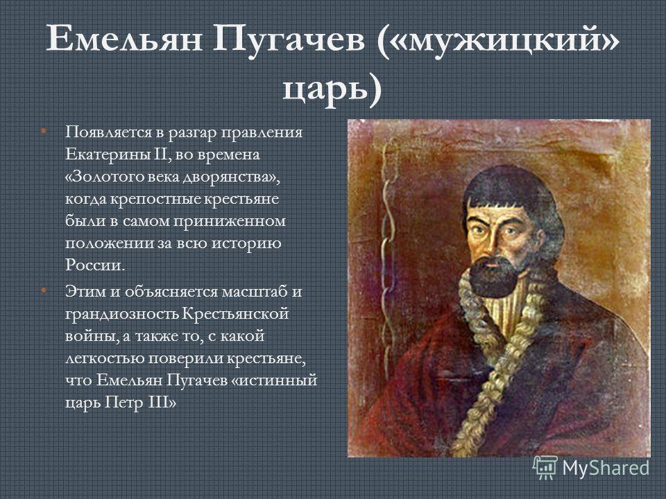 Емельян Пугачев («мужицкий» царь) Появляется в разгар правления Екатерины II, во времена «Золотого века дворянства», когда крепостные крестьяне были в самом приниженном положении за всю историю России. Этим и объясняется масштаб и грандиозность Крест