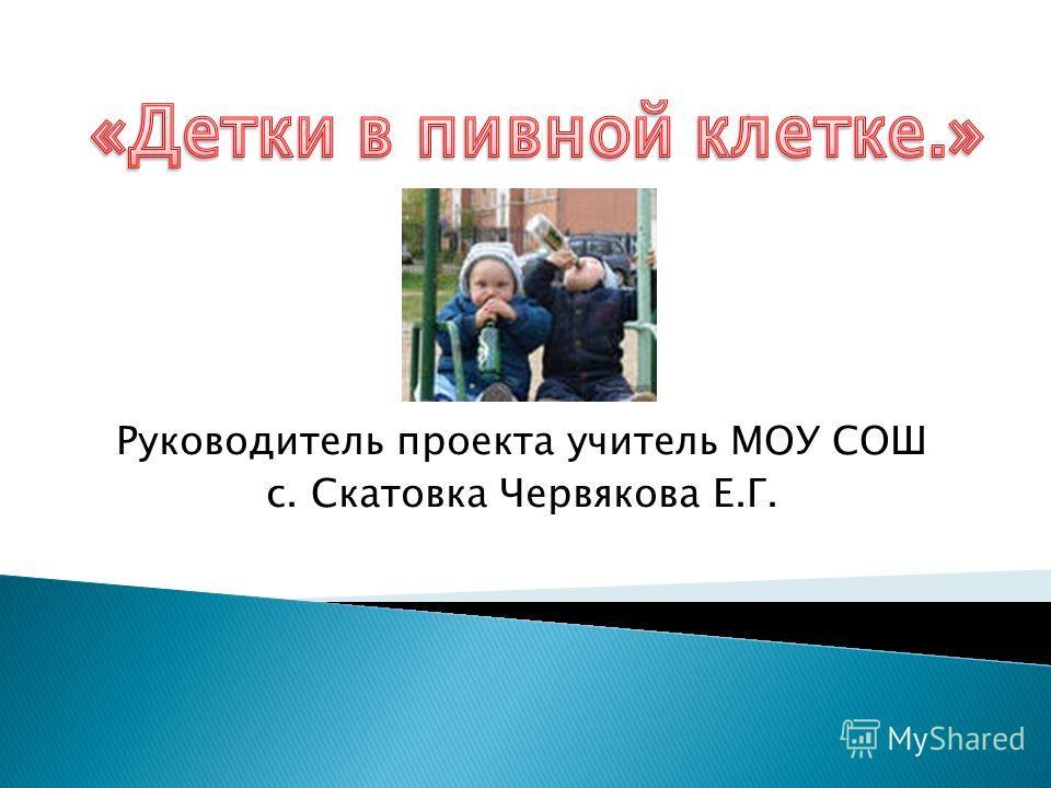 Руководитель проекта учитель МОУ СОШ с. Скатовка Червякова Е.Г.