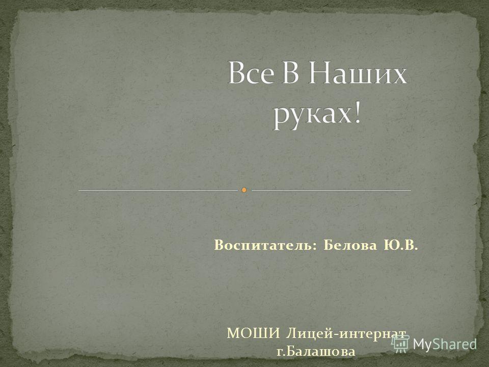 Воспитатель: Белова Ю.В. МОШИ Лицей-интернат г.Балашова