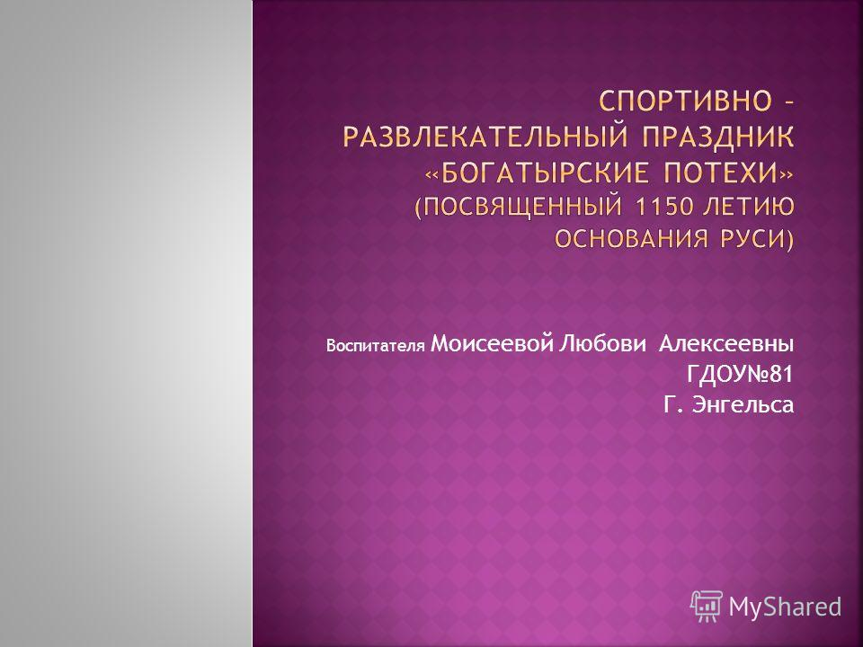 Воспитателя Моисеевой Любови Алексеевны ГДОУ81 Г. Энгельса
