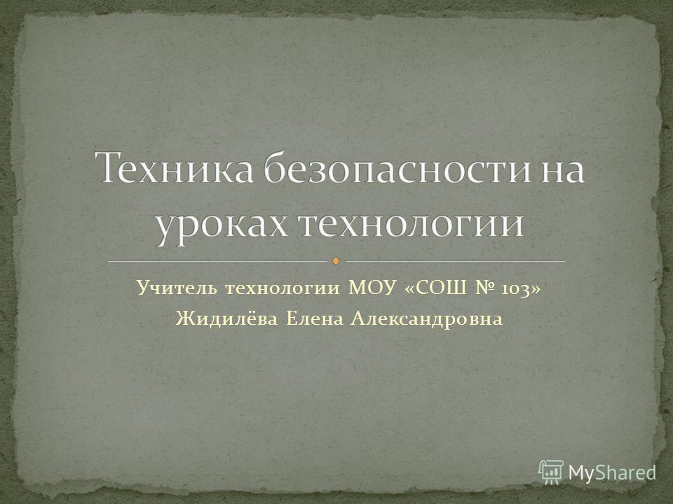 Учитель технологии МОУ «СОШ 103» Жидилёва Елена Александровна