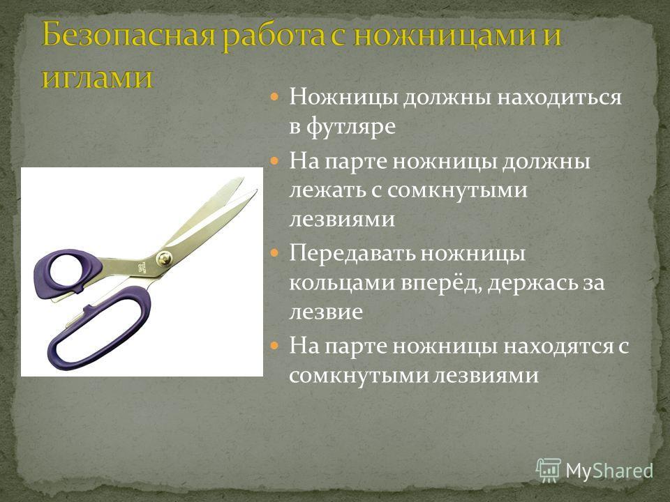 Ножницы должны находиться в футляре На парте ножницы должны лежать с сомкнутыми лезвиями Передавать ножницы кольцами вперёд, держась за лезвие На парте ножницы находятся с сомкнутыми лезвиями