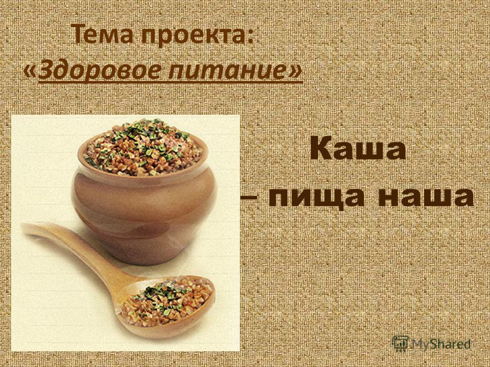 Тема проекта: «Здоровое питание» Каша – пища наша
