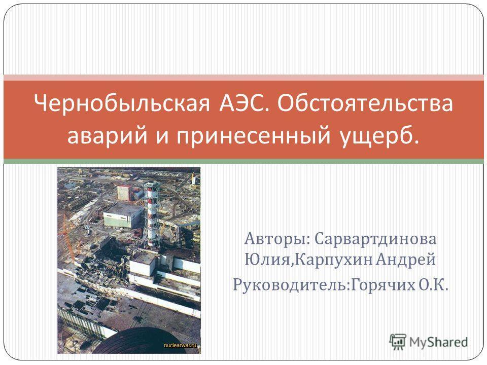 Авторы : Сарвартдинова Юлия, Карпухин Андрей Руководитель : Горячих О. К. Чернобыльская АЭС. Обстоятельства аварий и принесенный ущерб.