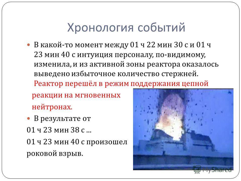 Хронология событий В какой - то момент между 01 ч 22 мин 30 с и 01 ч 23 мин 40 с интуиция персоналу, по - видимому, изменила, и из активной зоны реактора оказалось выведено избыточное количество стержней. Реактор перешёл в режим поддержания цепной ре