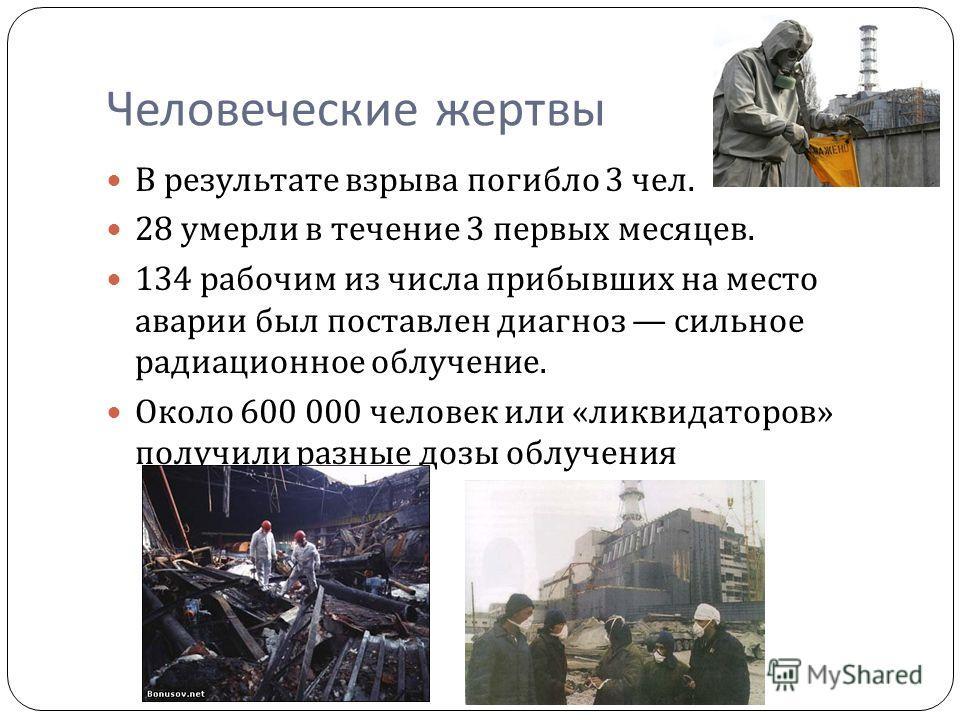 Человеческие жертвы В результате взрыва погибло 3 чел. 28 умерли в течение 3 первых месяцев. 134 рабочим из числа прибывших на место аварии был поставлен диагноз сильное радиационное облучение. Около 600 000 человек или « ликвидаторов » получили разн