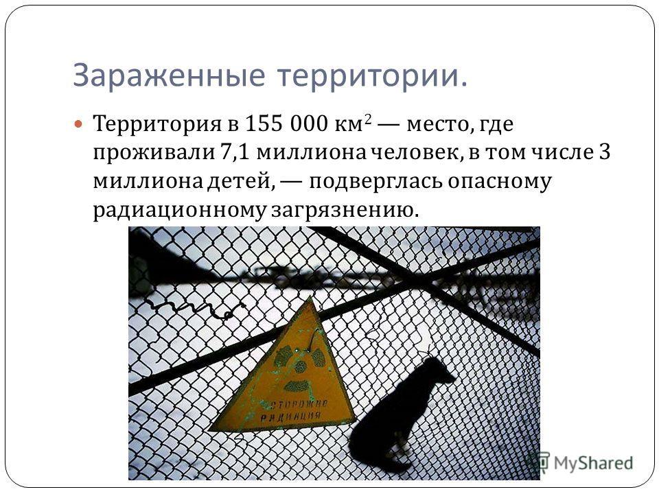 Зараженные территории. Территория в 155 000 км 2 место, где проживали 7,1 миллиона человек, в том числе 3 миллиона детей, подверглась опасному радиационному загрязнению.