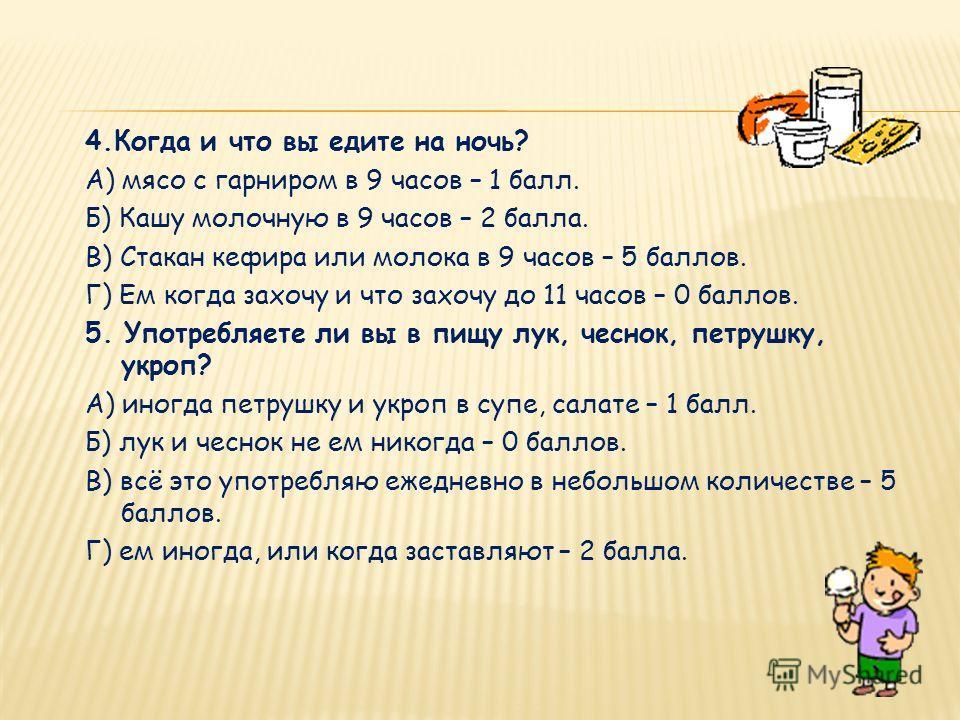 4.Когда и что вы едите на ночь? А) мясо с гарниром в 9 часов – 1 балл. Б) Кашу молочную в 9 часов – 2 балла. В) Стакан кефира или молока в 9 часов – 5 баллов. Г) Ем когда захочу и что захочу до 11 часов – 0 баллов. 5. Употребляете ли вы в пищу лук, ч