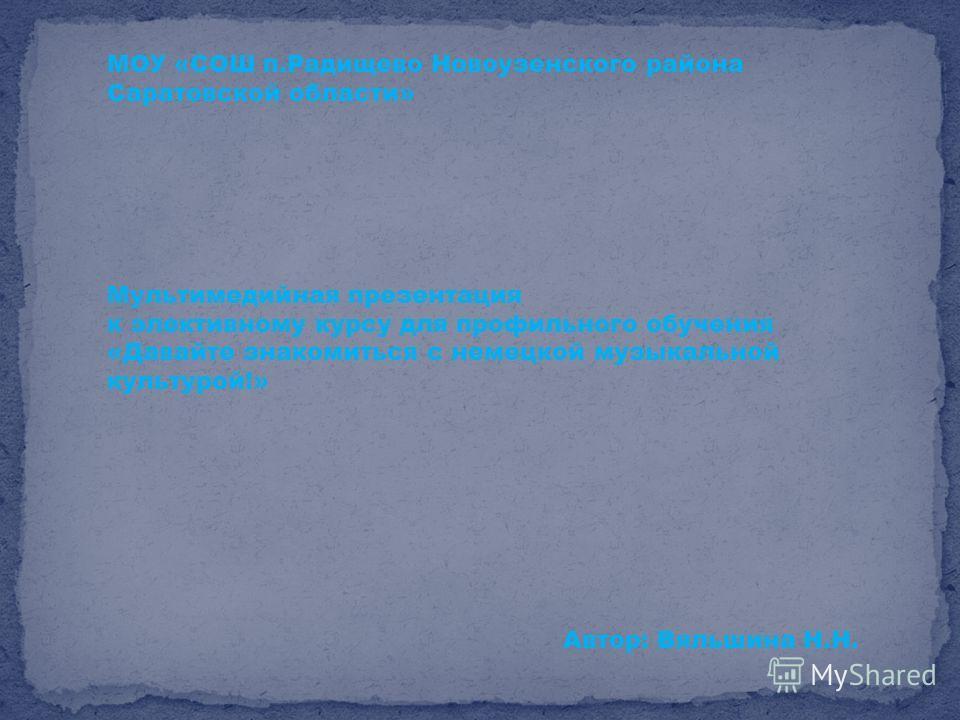 МОУ «СОШ п.Радищево Новоузенского района Саратовской области» Мультимедийная презентация к элективному курсу для профильного обучения «Давайте знакомиться с немецкой музыкальной культурой!» Автор: Вяльшина Н.Н.