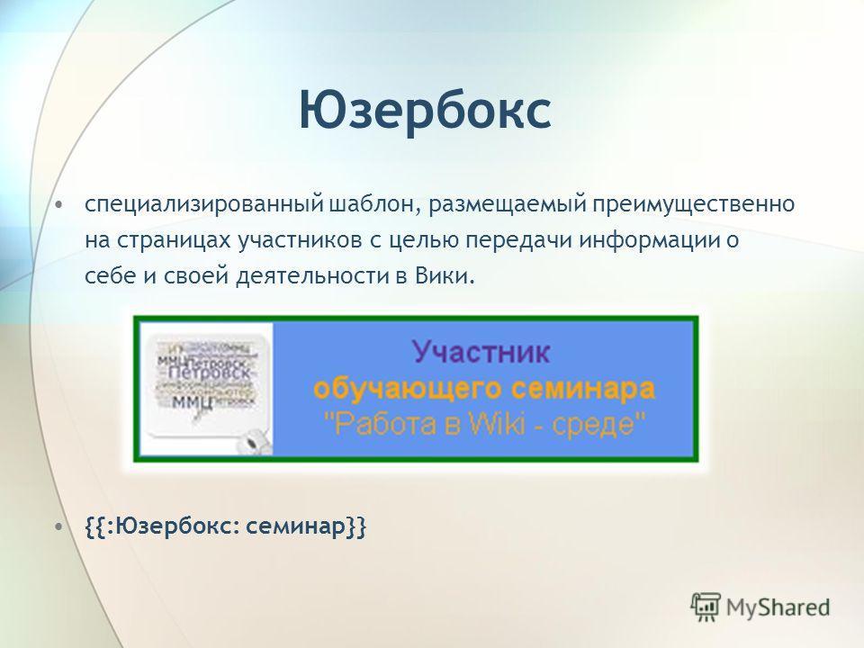 Юзербокс специализированный шаблон, размещаемый преимущественно на страницах участников с целью передачи информации о себе и своей деятельности в Вики. {{:Юзербокс: семинар}}