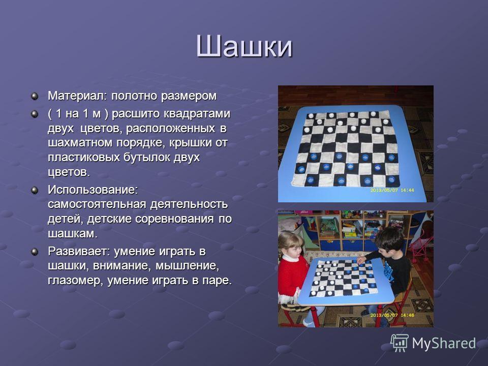 Шашки Материал: полотно размером ( 1 на 1 м ) расшито квадратами двух цветов, расположенных в шахматном порядке, крышки от пластиковых бутылок двух цветов. Использование: самостоятельная деятельность детей, детские соревнования по шашкам. Развивает: