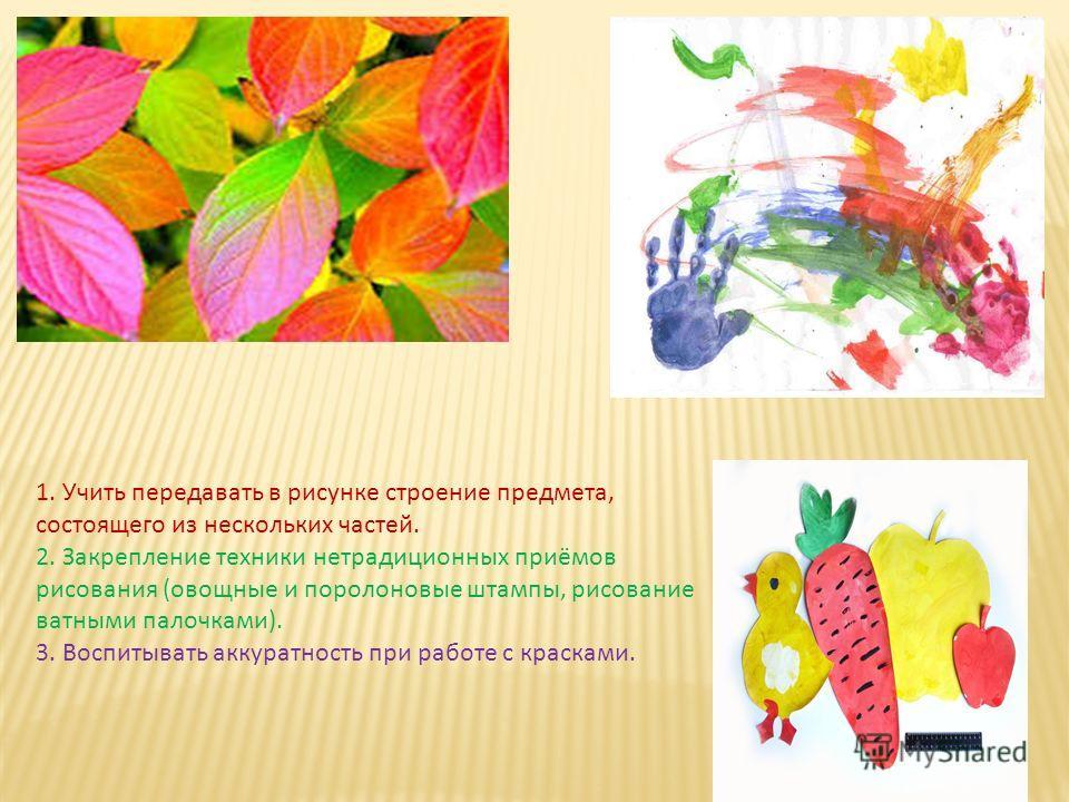 1. Учить передавать в рисунке строение предмета, состоящего из нескольких частей. 2. Закрепление техники нетрадиционных приёмов рисования (овощные и поролоновые штампы, рисование ватными палочками). 3. Воспитывать аккуратность при работе с красками.