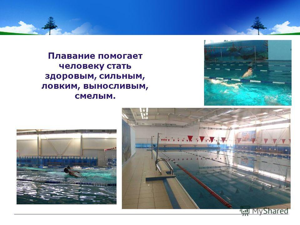 Плавание помогает человеку стать здоровым, сильным, ловким, выносливым, смелым.