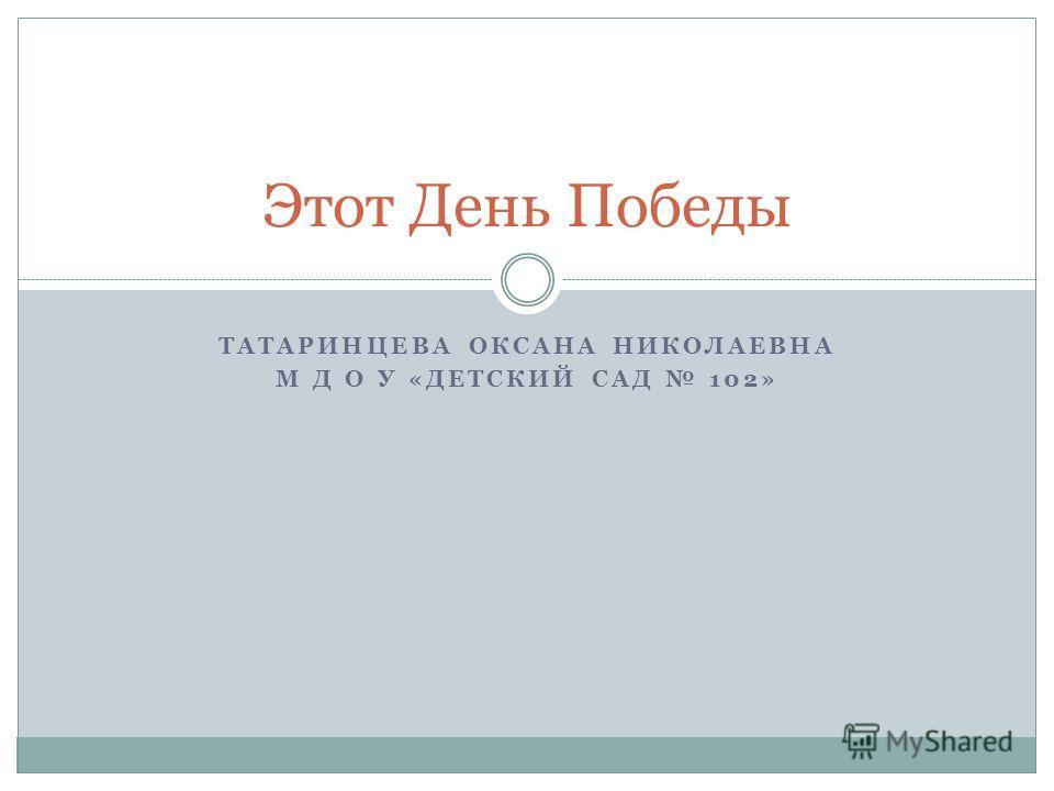 ТАТАРИНЦЕВА ОКСАНА НИКОЛАЕВНА М Д О У «ДЕТСКИЙ САД 102» Этот День Победы