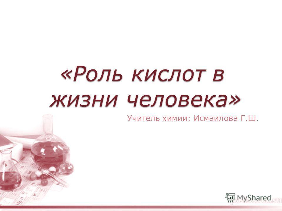 «Роль кислот в жизни человека» Учитель химии: Исмаилова Г.Ш.
