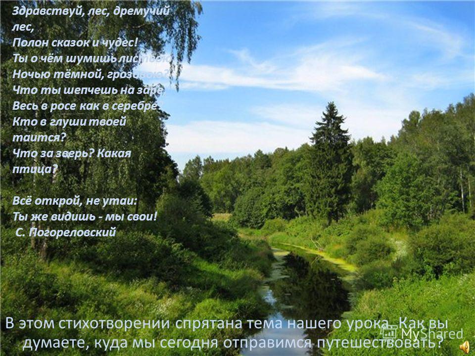 Здравствуй, лес, дремучий лес, Полон сказок и чудес! Ты о чём шумишь листвою Ночью тёмной, грозовою? Что ты шепчешь на заре, Весь в росе как в серебре? Кто в глуши твоей таится? Что за зверь? Какая птица? Всё открой, не утаи: Ты же видишь - мы свои!