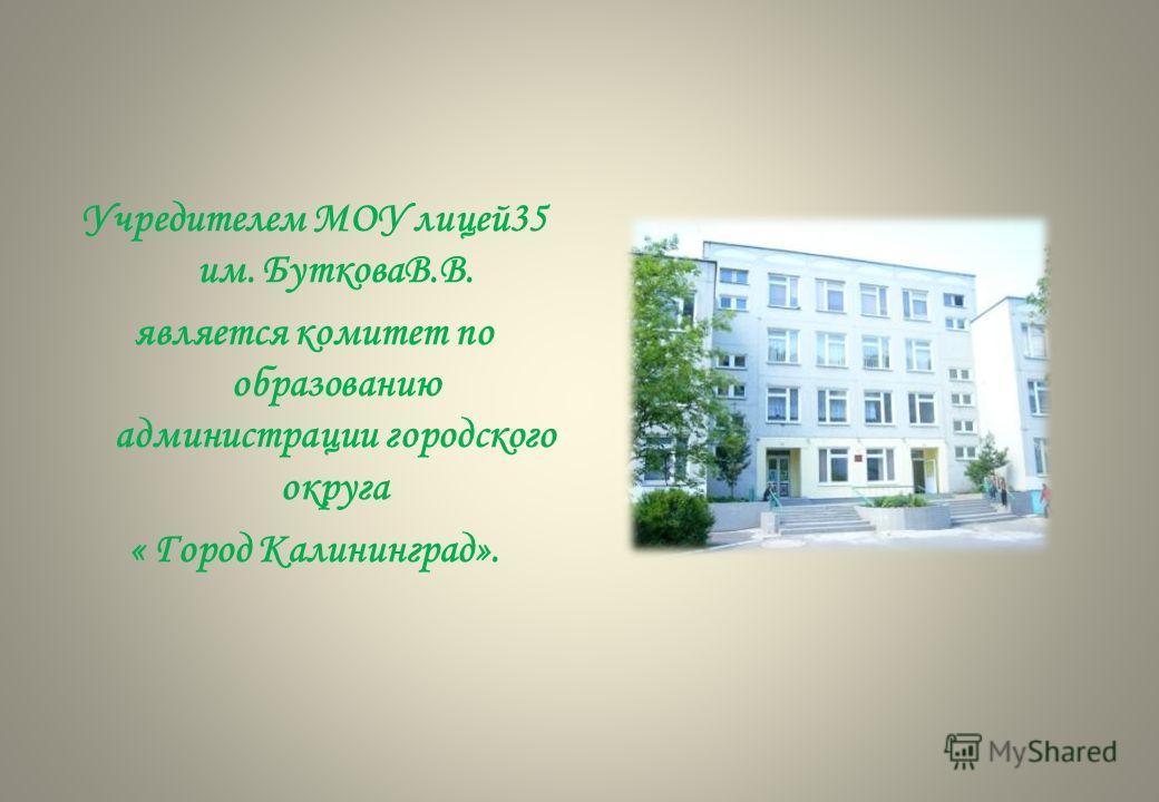Учредителем МОУ лицей35 им. БутковаВ.В. является комитет по образованию администрации городского округа « Город Калининград».