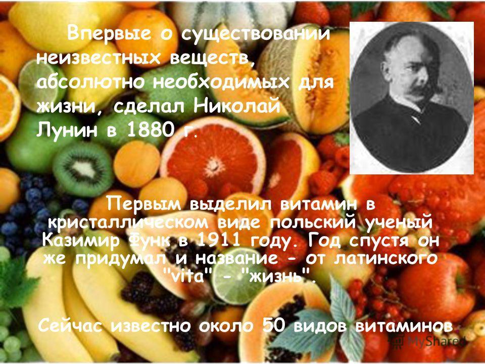 Впервые о существовании неизвестных веществ, абсолютно необходимых для жизни, сделал Николай Лунин в 1880 г. Первым выделил витамин в кристаллическом виде польский ученый Казимир Функ в 1911 году. Год спустя он же придумал и название - от латинского