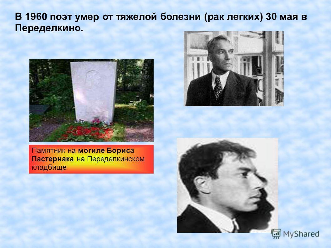 В 1960 поэт умер от тяжелой болезни (рак легких) 30 мая в Переделкино. Памятник на могиле Бориса Пастернака на Переделкинском кладбище