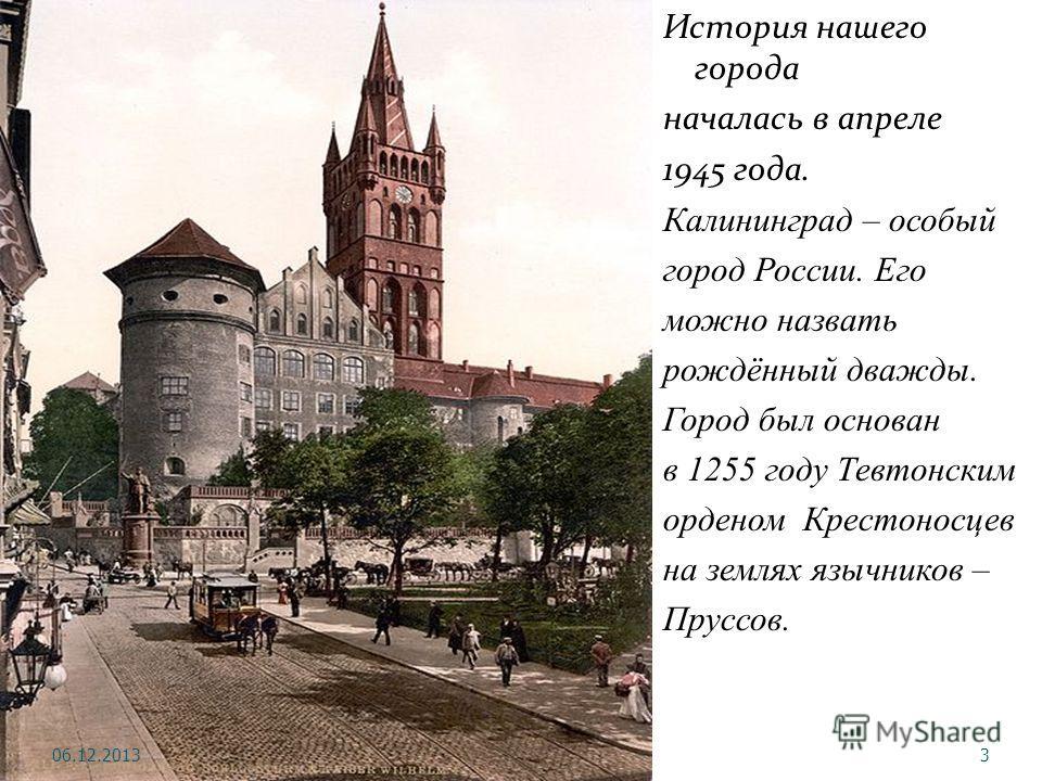 История нашего города началась в апреле 1945 года. Калининград – особый город России. Его можно назвать рождённый дважды. Город был основан в 1255 году Тевтонским орденом Крестоносцев на землях язычников – Пруссов. 06.12.20133