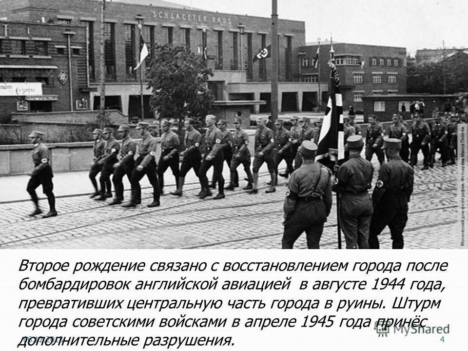4 Второе рождение связано с восстановлением города после бомбардировок английской авиацией в августе 1944 года, превративших центральную часть города в руины. Штурм города советскими войсками в апреле 1945 года принёс дополнительные разрушения.