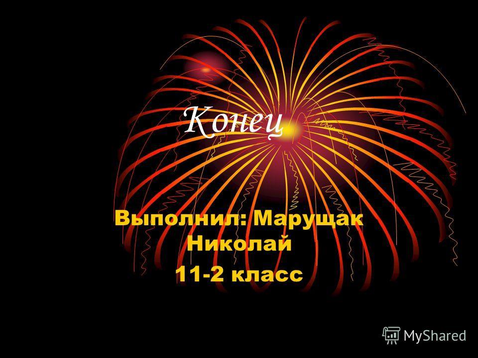 Конец Выполнил: Марущак Николай 11-2 класс
