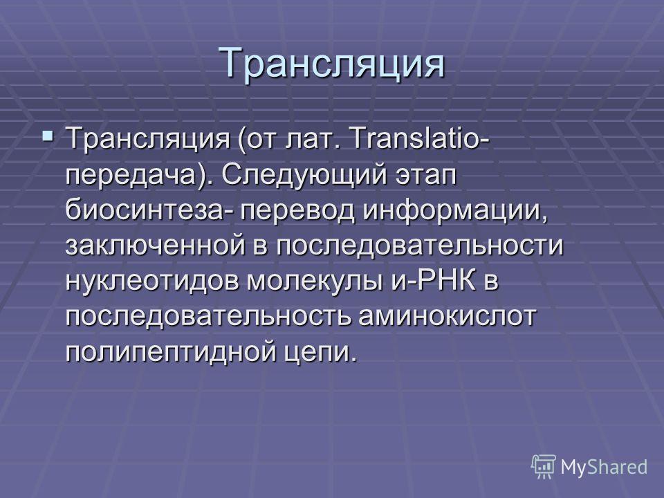 Трансляция Трансляция (от лат. Translatio- передача). Следующий этап биосинтеза- перевод информации, заключенной в последовательности нуклеотидов молекулы и-РНК в последовательность аминокислот полипептидной цепи. Трансляция (от лат. Translatio- пере