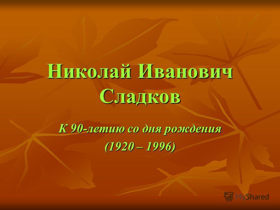 Николай Иванович Сладков К 90-летию со дня рождения (1920 – 1996)