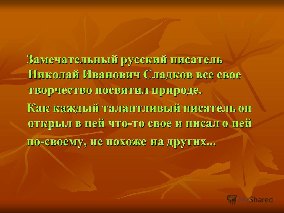 Замечательный русский писатель Николай Иванович Сладков все свое творчество посвятил природе. Замечательный русский писатель Николай Иванович Сладков все свое творчество посвятил природе. Как каждый талантливый писатель он открыл в ней что-то свое и