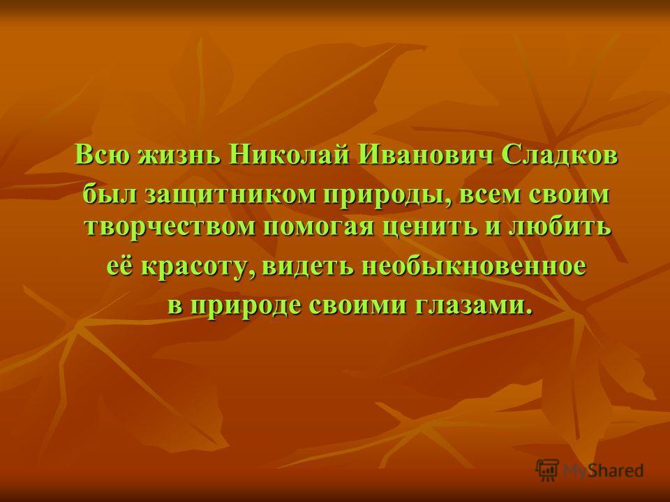 Всю жизнь Николай Иванович Сладков Всю жизнь Николай Иванович Сладков был защитником природы, всем своим творчеством помогая ценить и любить был защитником природы, всем своим творчеством помогая ценить и любить её красоту, видеть необыкновенное её к