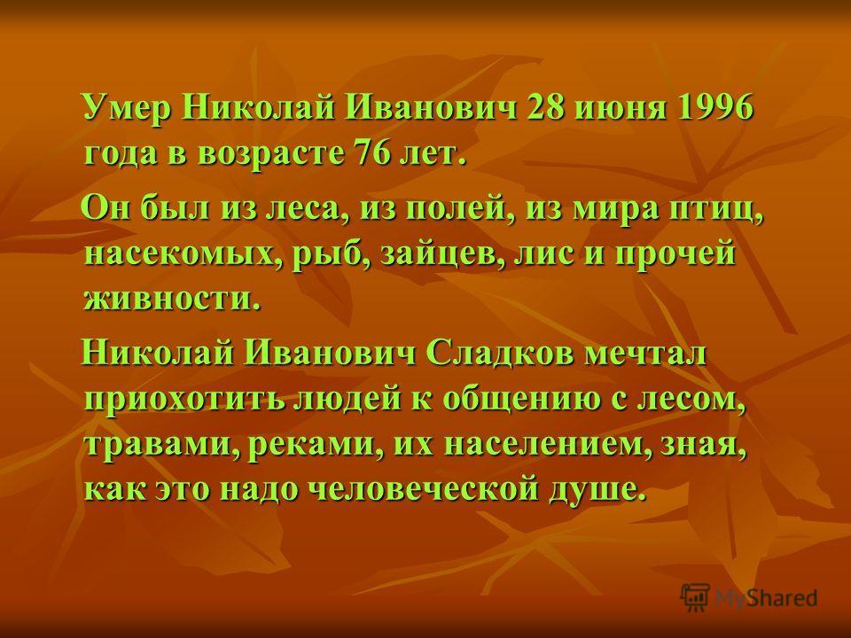 Умер Николай Иванович 28 июня 1996 года в возрасте 76 лет. Умер Николай Иванович 28 июня 1996 года в возрасте 76 лет. Он был из леса, из полей, из мира птиц, насекомых, рыб, зайцев, лис и прочей живности. Он был из леса, из полей, из мира птиц, насек
