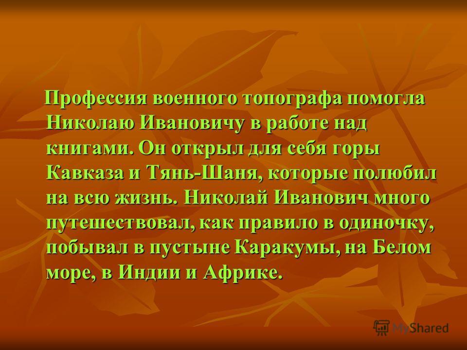 Профессия военного топографа помогла Николаю Ивановичу в работе над книгами. Он открыл для себя горы Кавказа и Тянь-Шаня, которые полюбил на всю жизнь. Николай Иванович много путешествовал, как правило в одиночку, побывал в пустыне Каракумы, на Белом