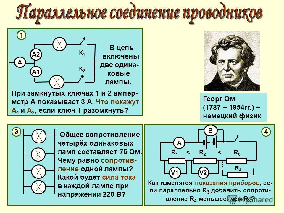 1 А А1А1 А2А2 3 4 Общее сопротивление четырёх одинаковых ламп составляет 75 Ом. Чему равно сопротив- ление одной лампы? Какой будет сила тока в каждой лампе при напряжении 220 В? В цепь включены две одина- ковые лампы. При замкнутых ключах 1 и 2 ампе